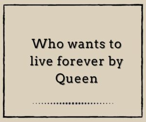 Who Wants to Live Forever by Queen