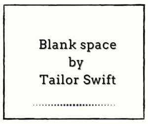 Blank Space by Tailor Swift