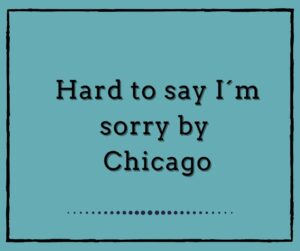 Hard to Say I´m Sorry by Chicago