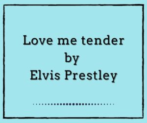 Love me tender by Elvis Presley