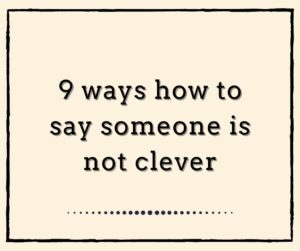 9 ways how to say someone is NOT CLEVER