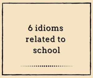6 Idioms related to SCHOOL