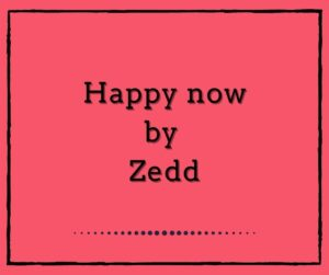 Happy now by Zedd and Elley Duhé